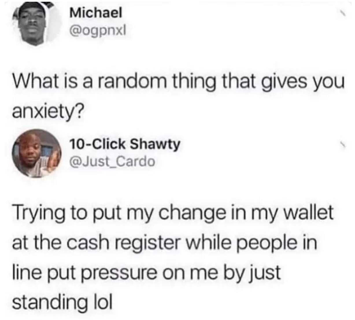 tweet reading trying to put change in my wallet at the register while people in line put pressure on me by just standing by gives me anxiety