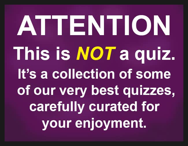 ATTENTION: This is NOT a quiz. It's a collection of some of our very best quizzes, carefully curated for your enjoyment.