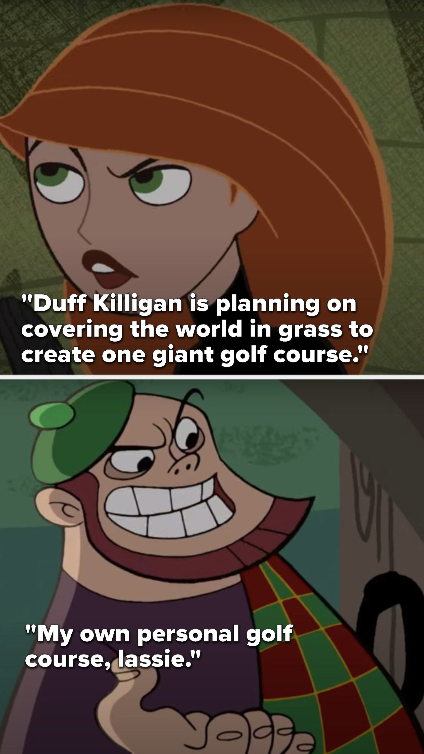 """Kim says, """"Duff Killigan is planning on covering the world in grass to create one giant golf course"""" and Duff says, """"My own personal golf course, lassie"""""""