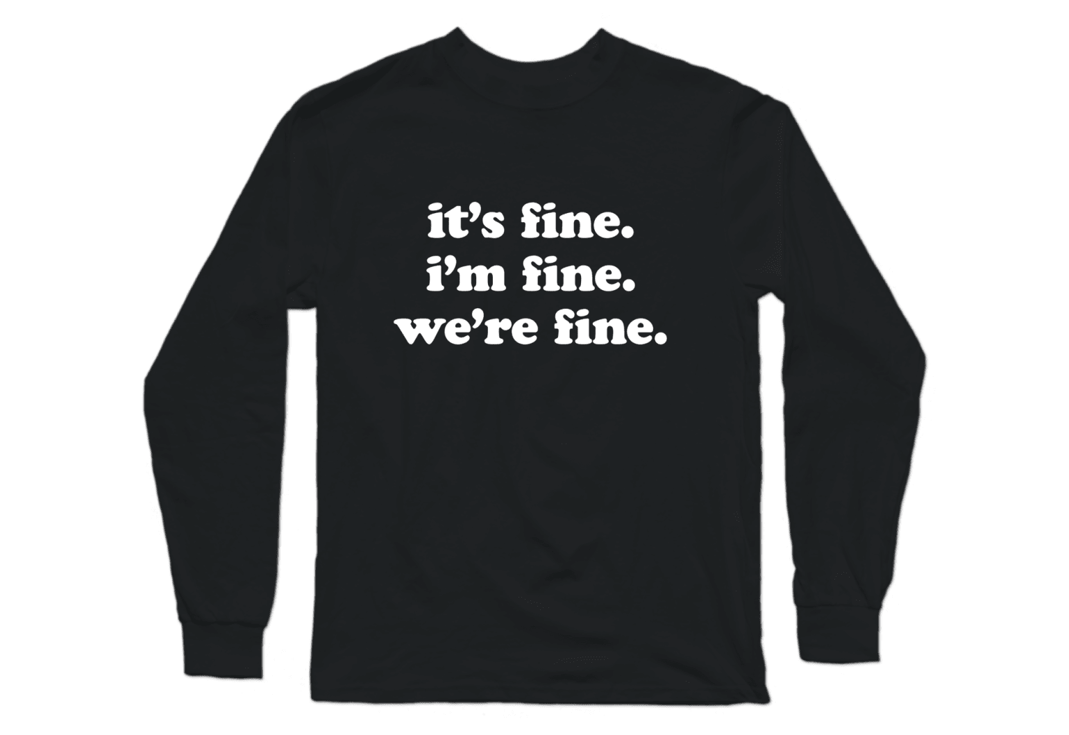 "Black long sleeve crew tee that says ""it's fine, i'm fine, we're fine"""