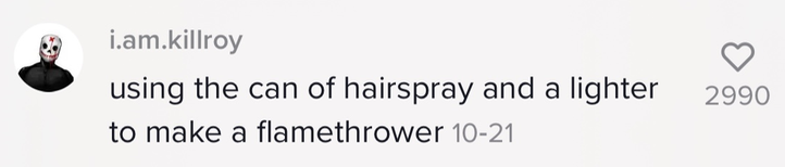 'using the can of hairspray and a lighter to make a flamethrower'