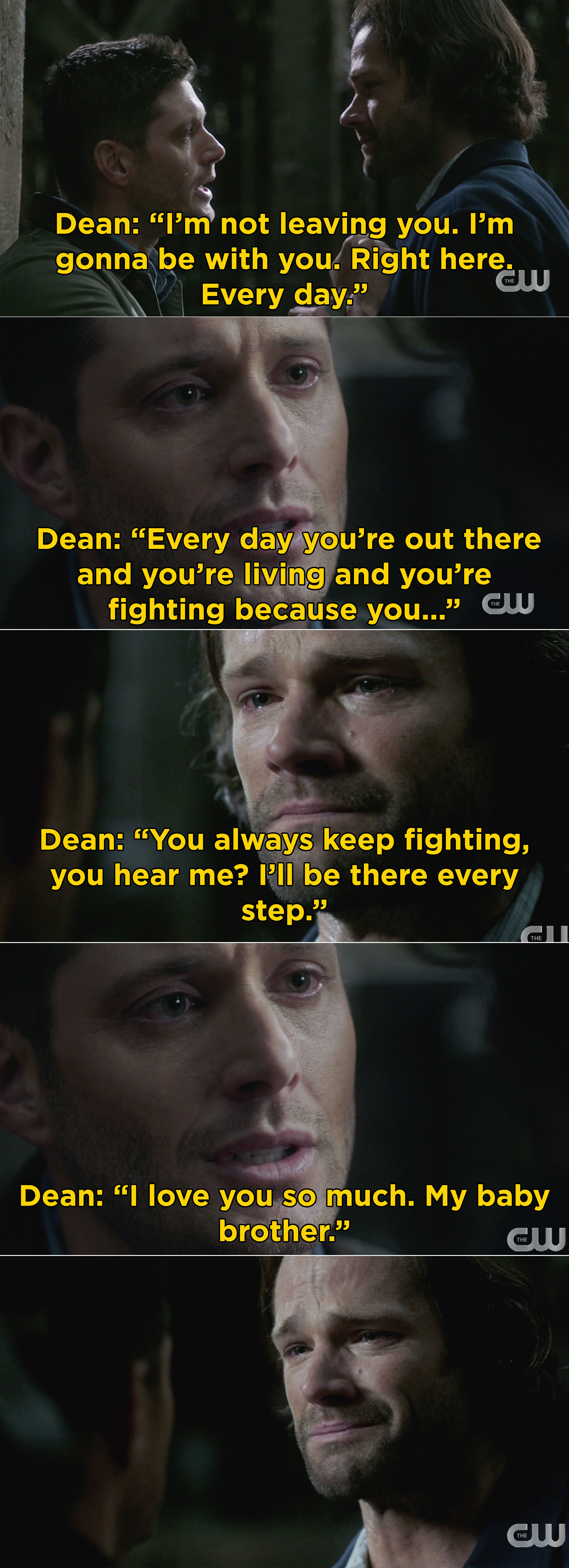 Dean telling Sam that he'll always be with him and that he loves him and to keep fighting