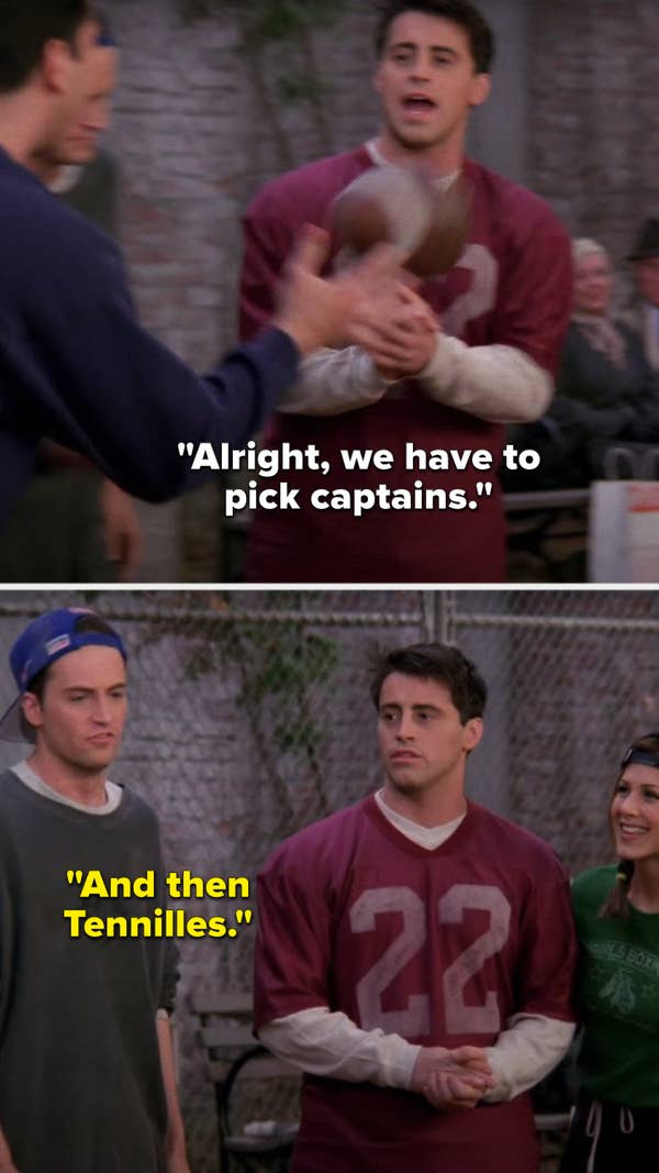 """Joey says, """"Alright, we have to pick captains"""" and Chandler says, """"and then Tennilles"""""""