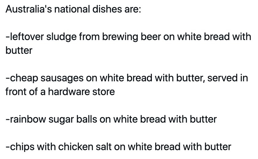 Text: Australia's national dishes are:  -leftover sludge from brewing beer on white bread with butter  -cheap sausages on white bread with butter, served in front of a hardware store  -rainbow sugar balls on white bread with butter