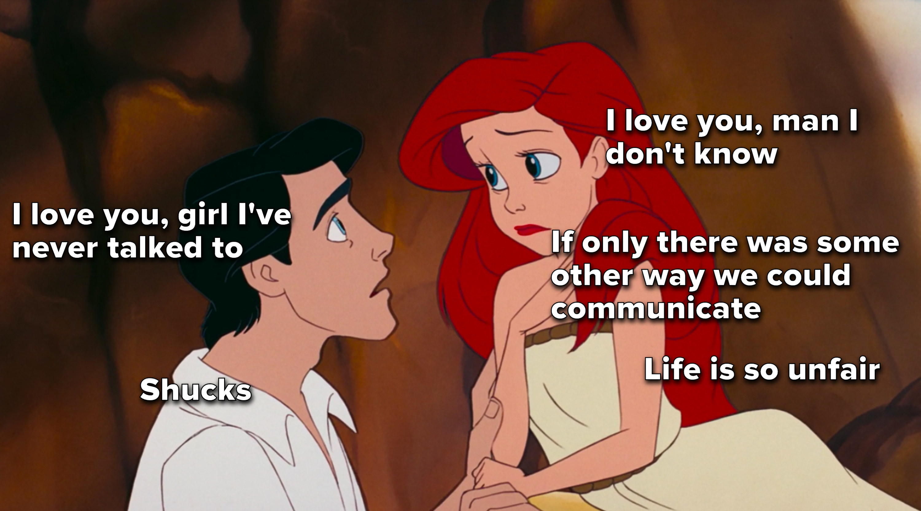 """Ariel: """"I love you man I don't know, if only there was some other way to communicate, life is so unfair,"""" Eric: """"I love you girl I've never talked to, shucks"""""""