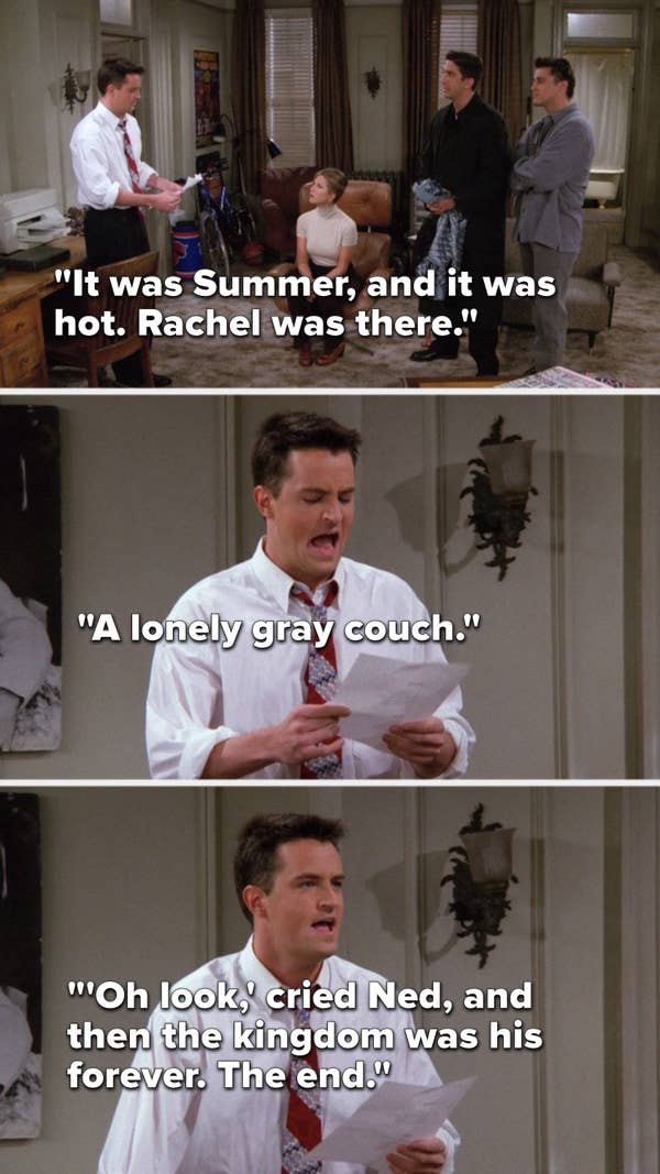 "Chandler pretends to read, ""It was Summer, and it was hot, Rachel was there, a lonely gray couch, 'Oh look,' cried Ned, and then the kingdom was his forever, the end"""