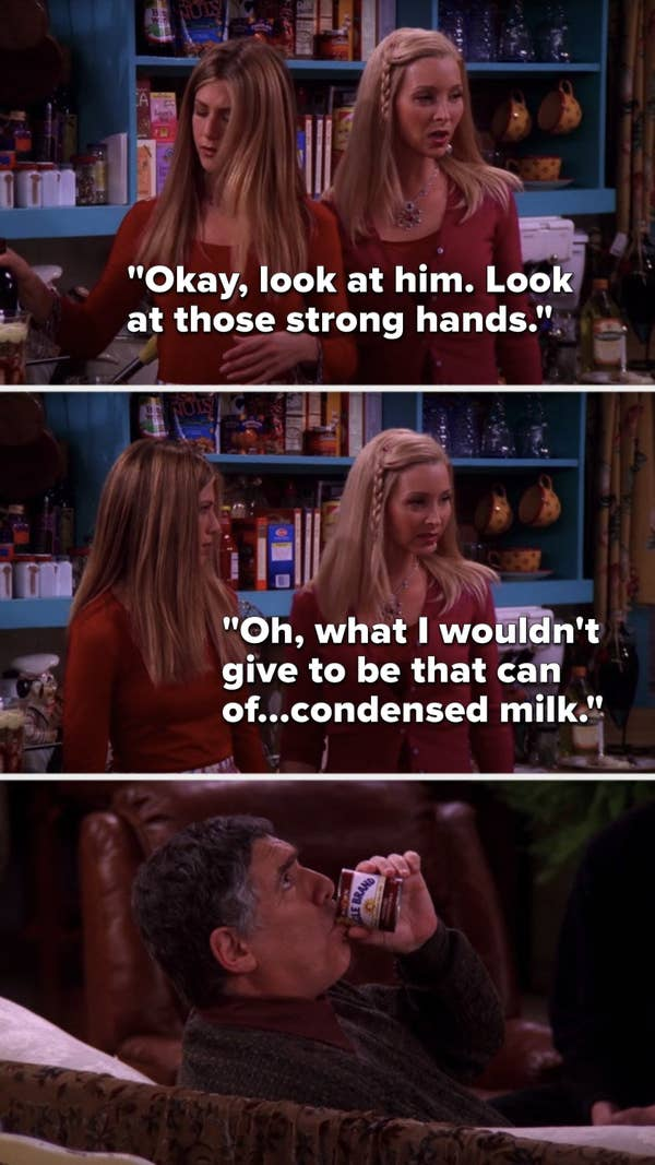 "Phoebe says to Rachel about Jack, ""Okay, look at him, look at those strong hands, oh, what I wouldn't give to be that can of...condensed milk"""
