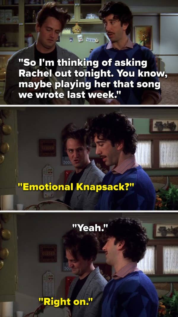 "Ross says, ""So I'm thinking of asking Rachel out tonight, you know, maybe playing her that song we wrote last week,"" Chandler asks, ""Emotional Knapsack,"" Ross says, ""Yeah,"" and Chandler says, ""Right on"""