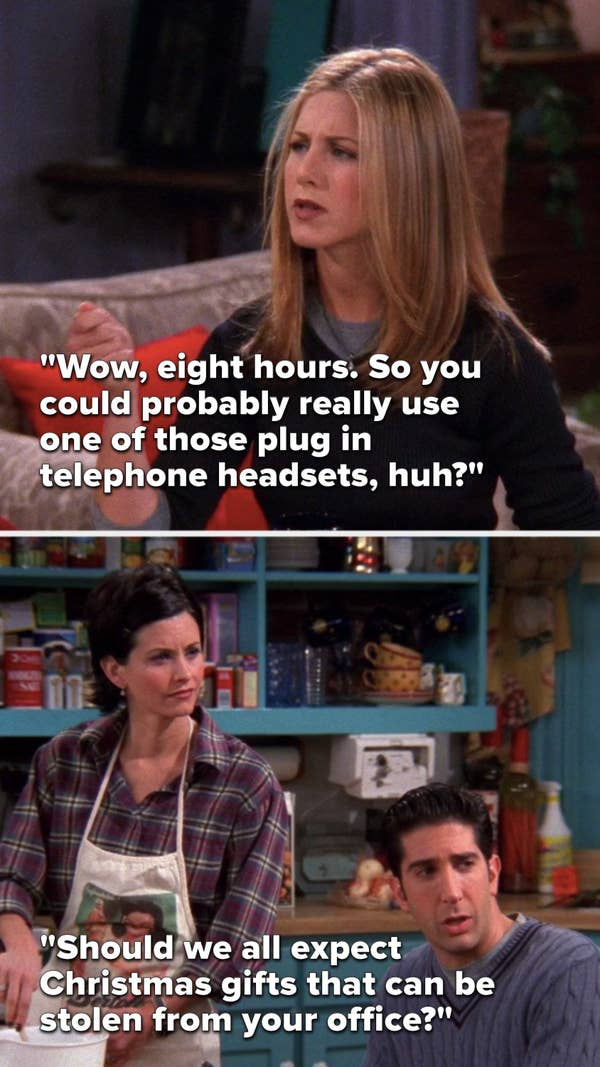 """Rachel says, """"Wow, eight hours, so you could probably really use one of those plug in telephone headsets, huh,"""" and Ross says, """"Should we all expect Christmas gifts that can be stolen from your office"""""""