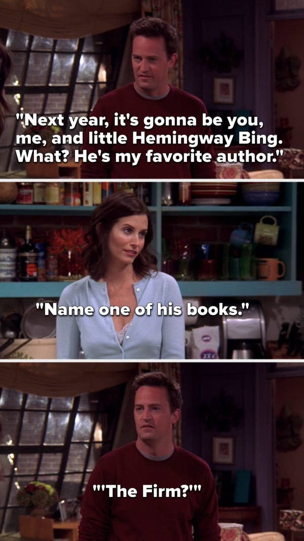 "Chandler says, ""Next year, it's gonna be you, me, and little Hemingway Bing...what, he's my favorite author,"" Monica says, ""Name one of his books,"" and Chandler says, ""The Firm"""