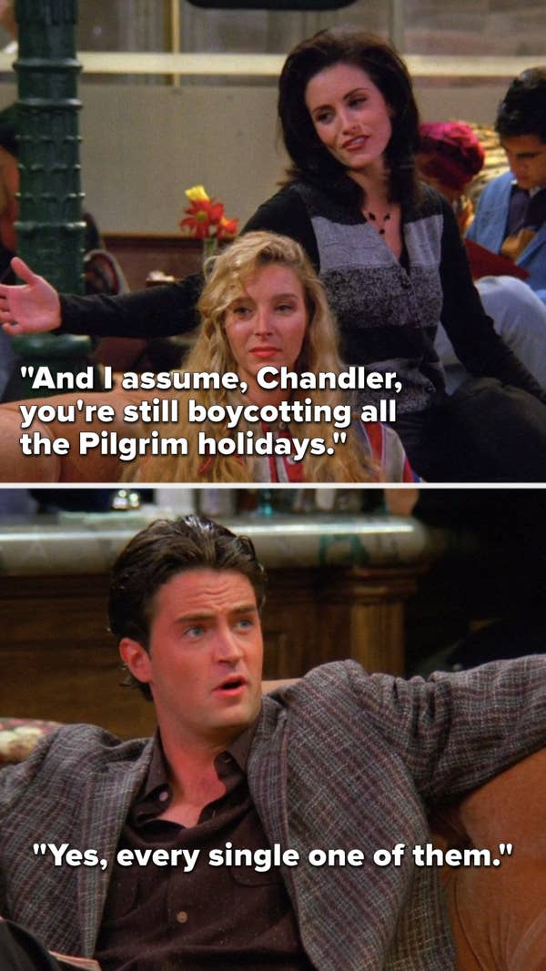 "Monica says, ""And I assume, Chandler, you're still boycotting all the Pilgrim holidays,"" and Chandler says, ""Yes, every single one of them."""