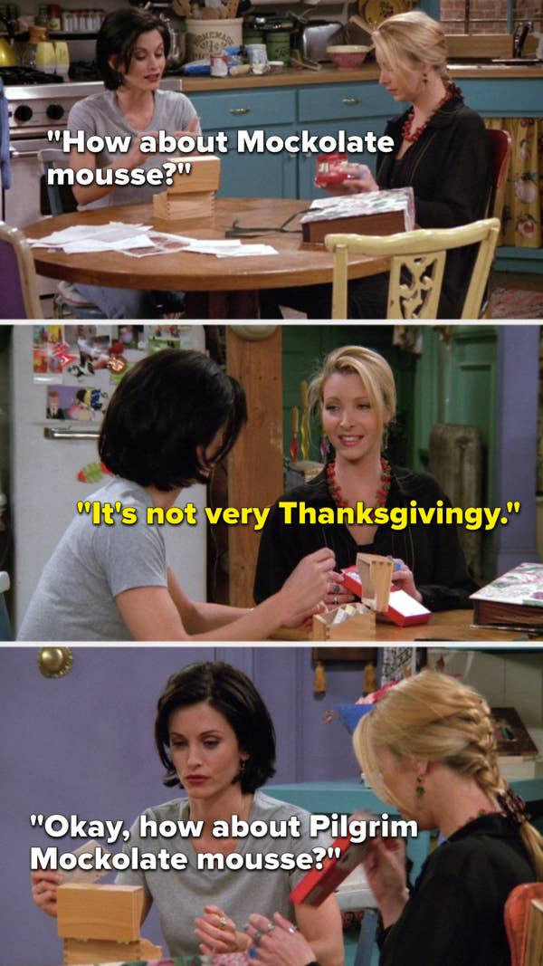 "Monica says, ""How about Mockolate mousse,"" Phoebe says, ""It's not very Thanksgivingy,"" and Monica says, ""Okay, how about Pilgrim Mockolate mousse"""