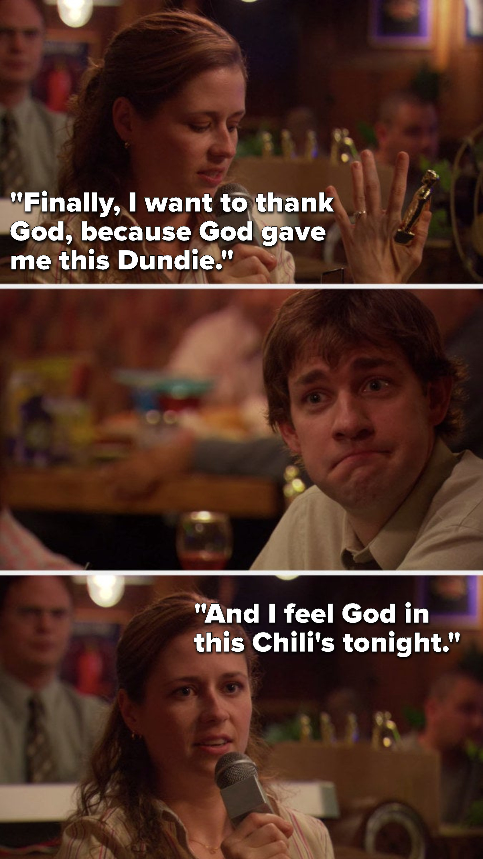 Pam says, Finally, I want to thank God, because God gave me this Dundie, and I feel God in this Chili's tonight