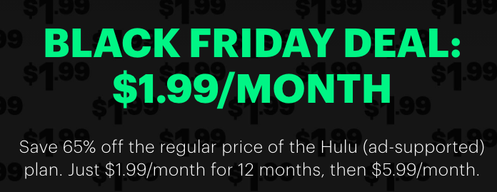 """graphic that reads """"Black Friday Deal: $1.99/ Month, Save 65% off the regular price of the Hulu (ad-supported) plan. Just $1.99/month for 12 months, then $5.99/month"""""""