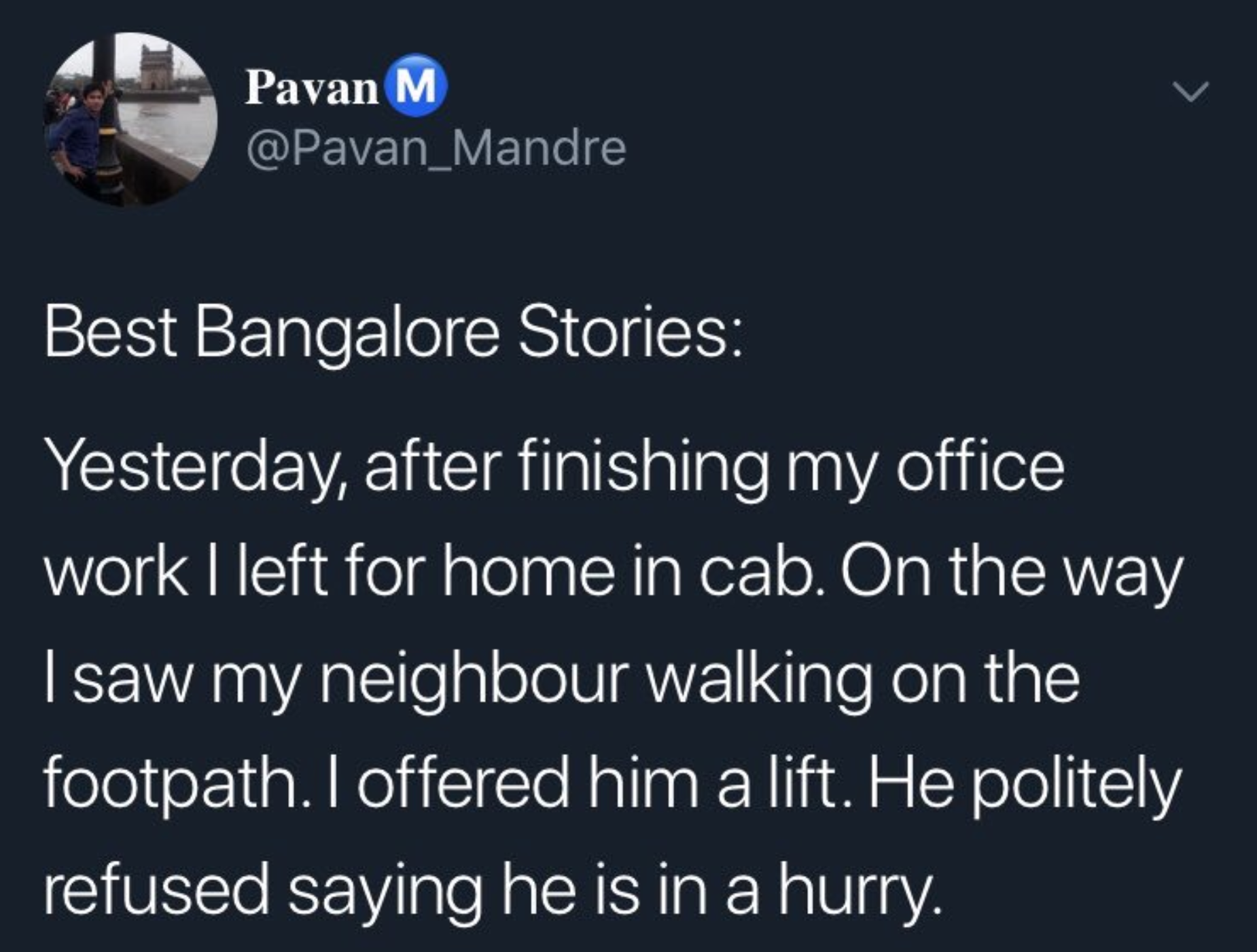 """Tweet: """"Best Bangalore Stories: Yesterday after finishing my office work I left for home in cab. On the way I saw my neighbour walking on the footpath. I offered him a lift. He politely refused saying hes in a hurry."""""""