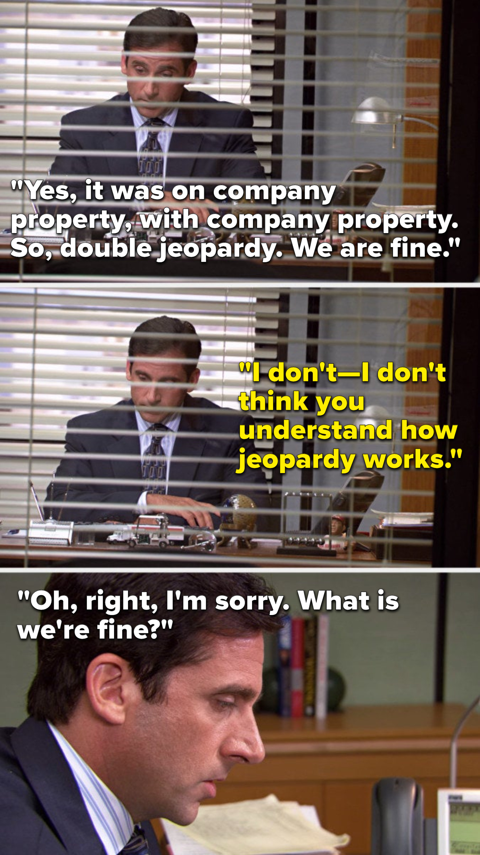"""Michael says, """"Yes, it was on company property, with company property, so, double jeopardy, we are fine,"""" Ryan says, """"I don't—I don't think you understand how Jeopardy works,"""" and Michael says, """"Oh, right, I'm sorry, what is we're fine"""""""