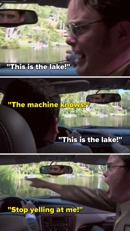 "Dwight yells, ""This is the lake,"" Michael yells, ""The machine knows,"" Dwight yells, ""This is the lake,"" and Michael yells, ""Stop yelling at me"""