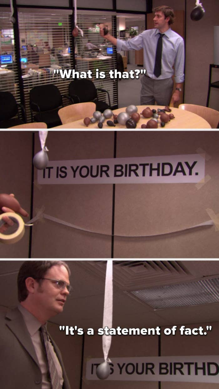Jim says, What is that and points to a banner that reads, It is your birthday, and Dwight says, It's a statement of fact