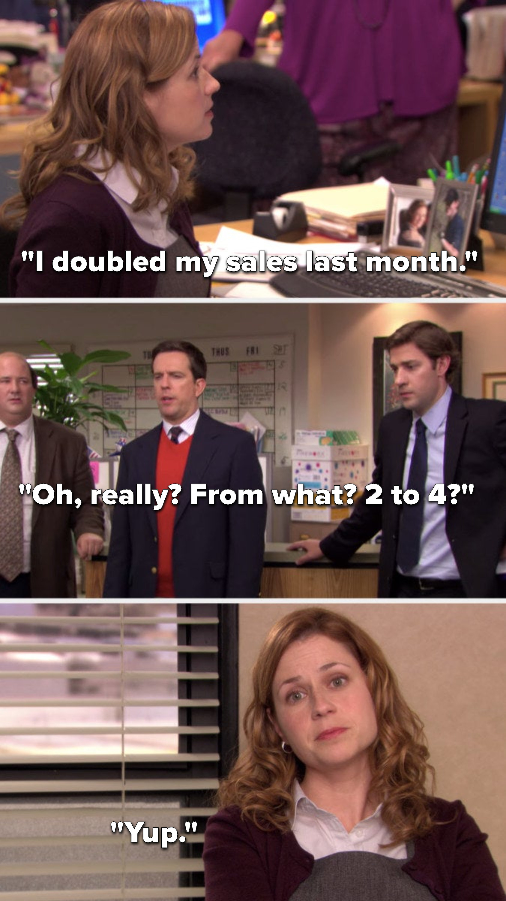 """Pam says, """"I doubled my sales last month,"""" Andy asks, """"Oh, really, from what, 2 to 4,"""" and Pam in a talking head says, """"Yup"""""""