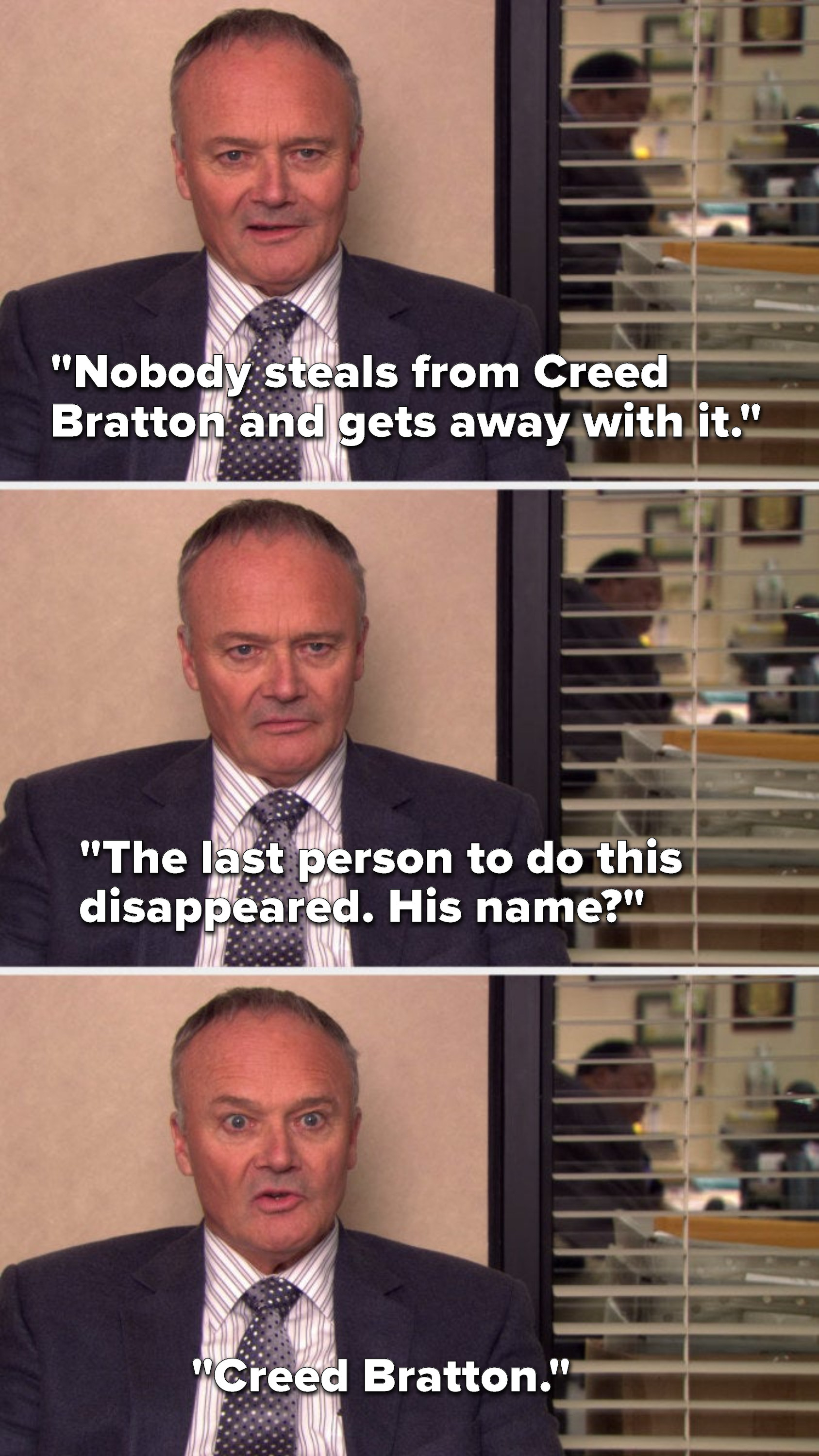 """Creed says, """"Nobody steals from Creed Bratton and gets away with it, the last person to do this disappeared, his name, Creed Bratton"""""""