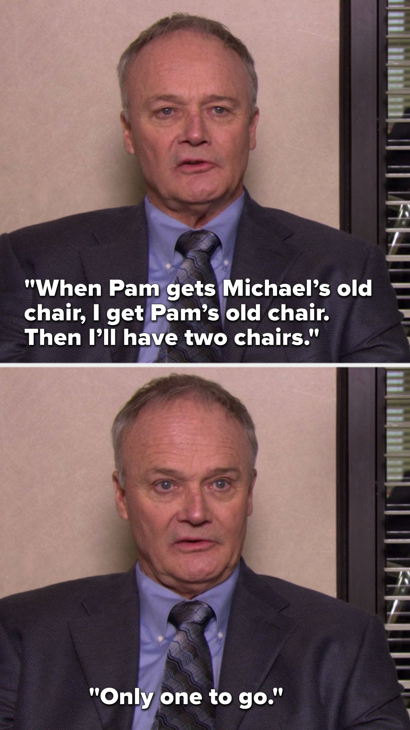 """Creed says, """"When Pam gets Michael's old chair, I get Pam's old chair. Then I'll have two chairs. Only one to go."""""""