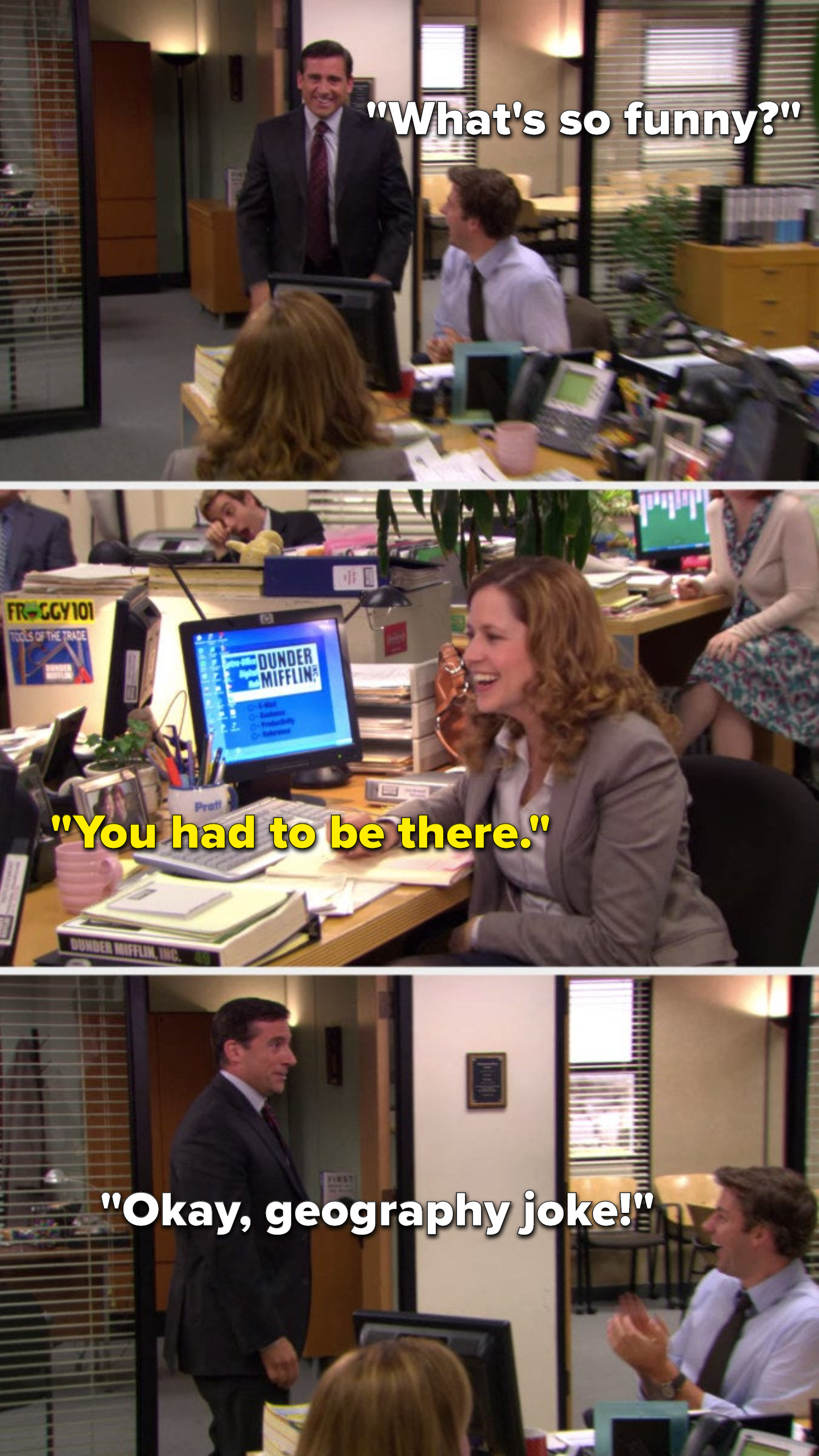 """Michael says, """"What's so funny,"""" Pam says, """"You had to be there,"""" and Michael says, """"Okay, geography joke!"""""""