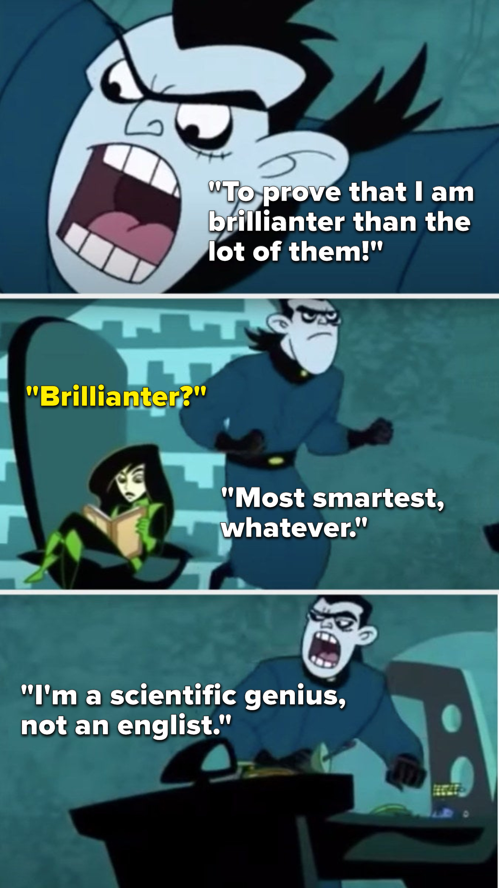 """Drakken says, """"To prove that I am brillianter than the lot of them,"""" Shego asks, """"Brillianter,"""" and Drakken says, """"Most smartest, whatever, I'm a scientific genius, not an englist"""""""