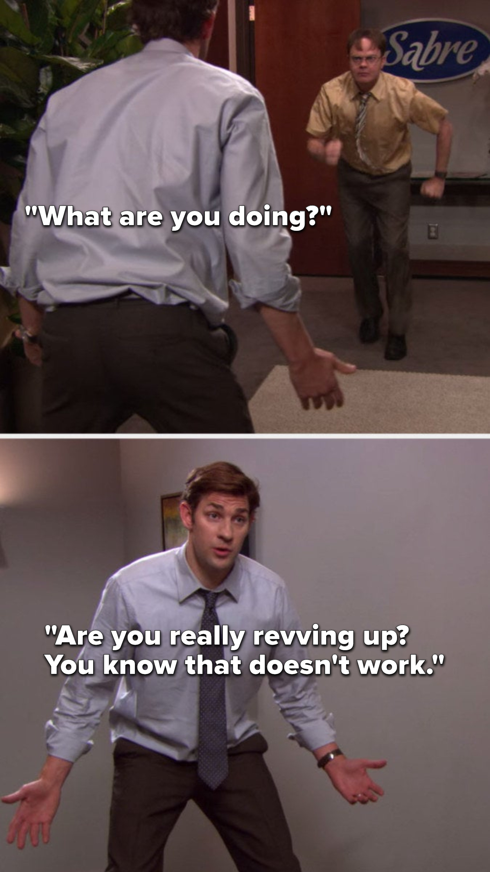 """As Dwight runs in place and Jim says, """"What are you doing, are you really revving up, you know that doesn't work"""""""