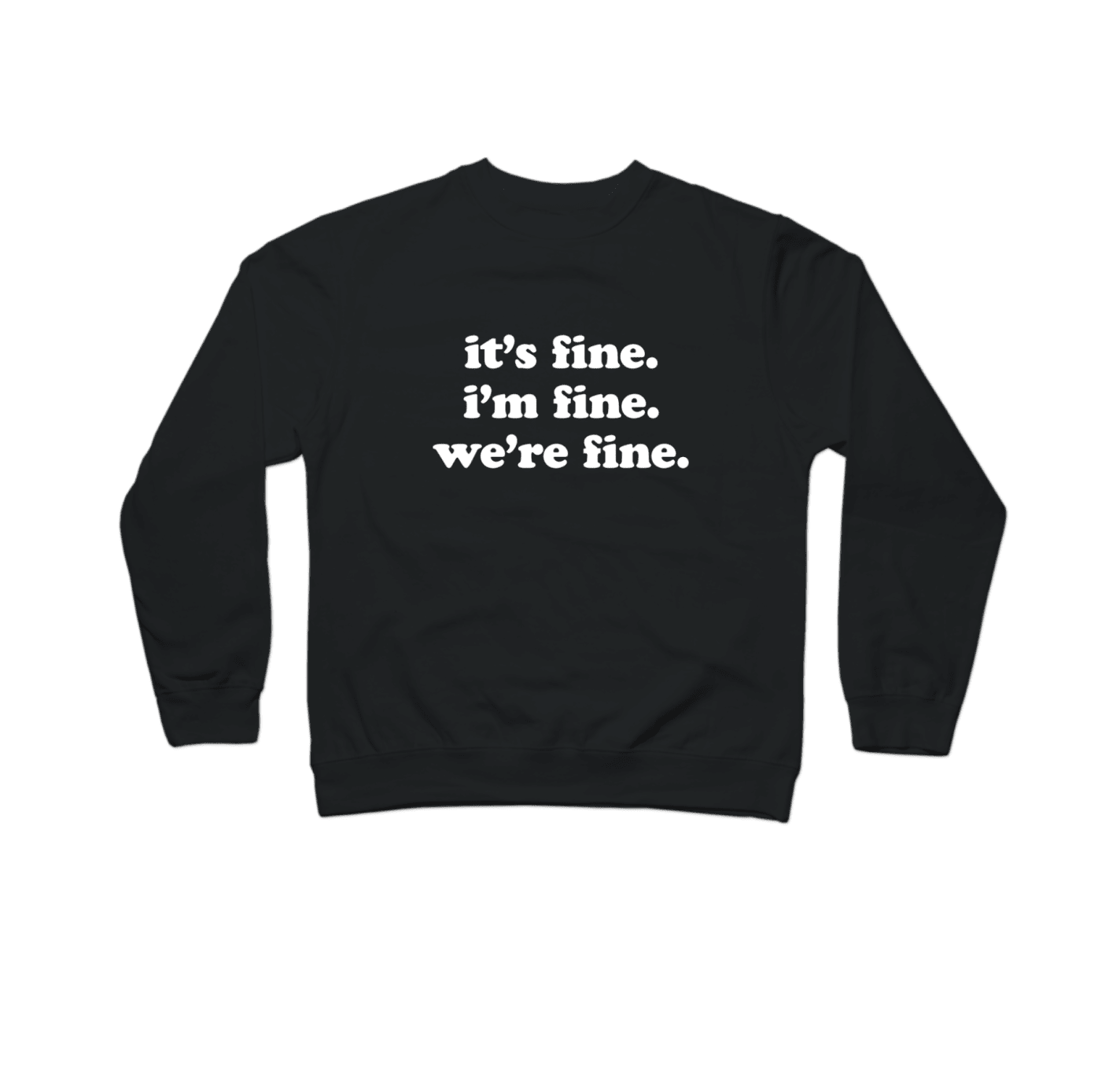 "a black crew neck that says ""it's fine i'm fine we're fine"" in white letters"