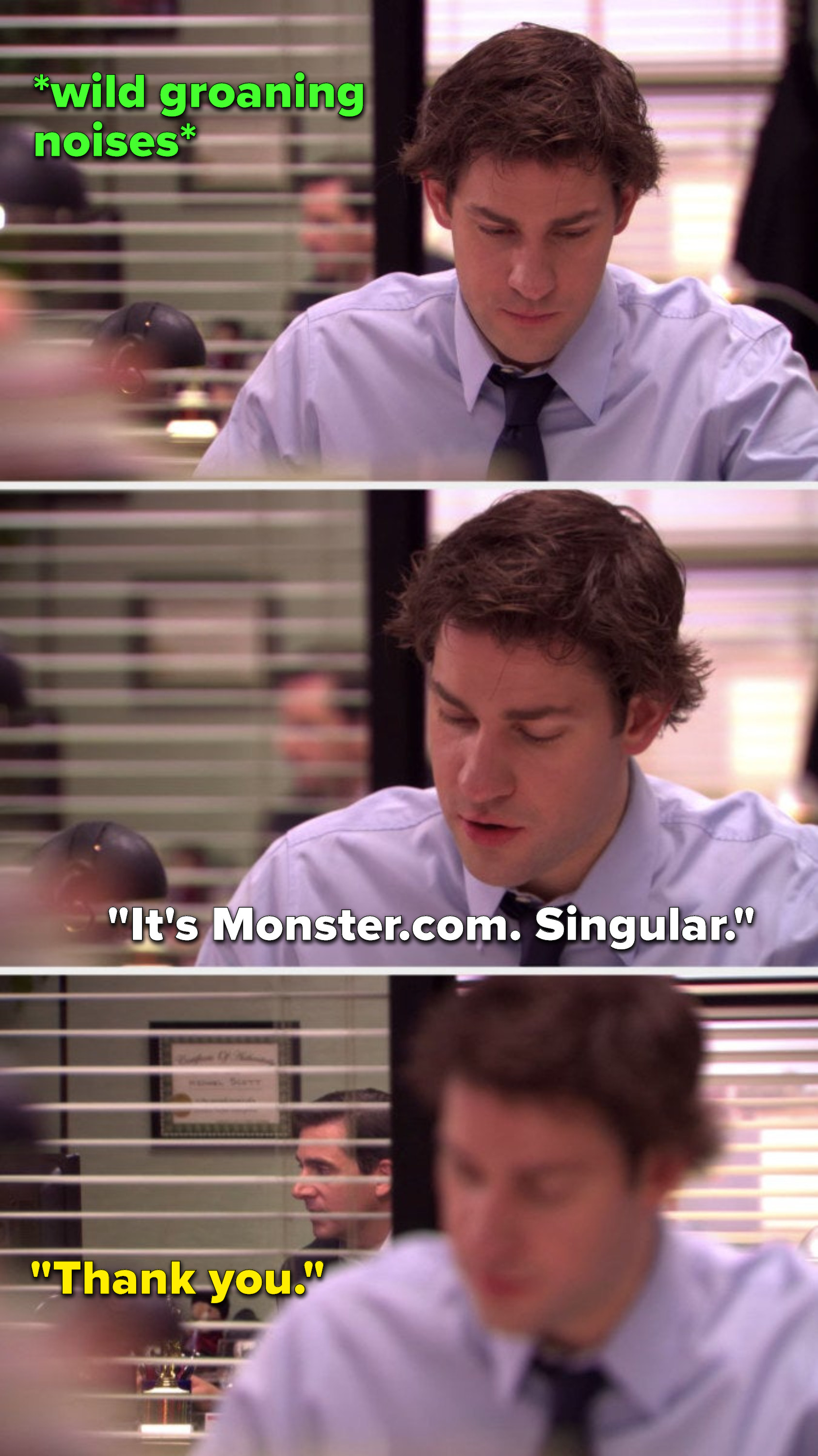 """There are wild groaning noises coming from Michael's office, Jim says, """"It's Monster dot com, singular,"""" and Michael says, """"Thank you"""""""