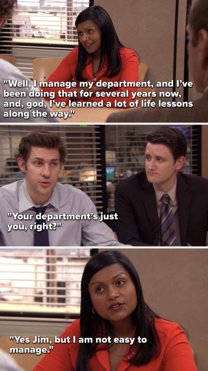 Kelly says, Well, I manage my department, and I've been doing that for several years now, and, god, I've learned a lot of life lessons along the way, Jim says, Your department's just you, right, and Kelly says, Yes Jim, but I am not easy to manage