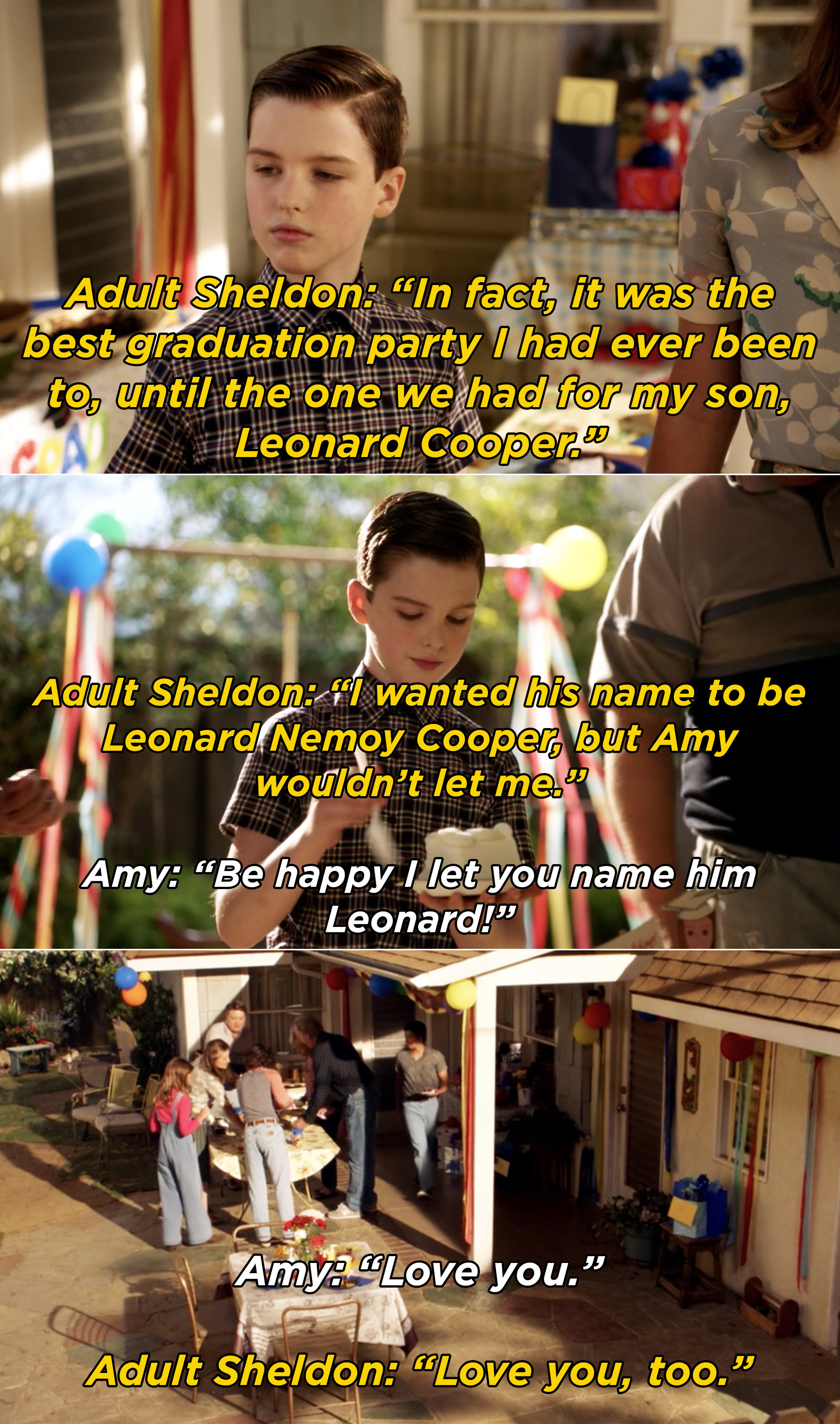 Adult Sheldon explaining how his graduation party when he was a kid was the best, until he threw one for his son, Leonard, and Amy chiming in that he's lucky she let him name their son Leonard