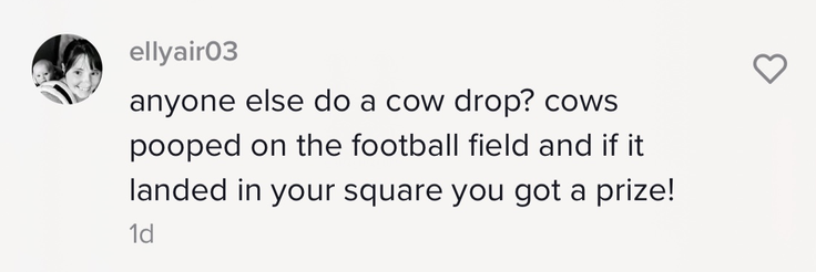 """""""anyone else do a cow drop? cows pooped on the football field and if it landed in your square you got a prize!"""""""