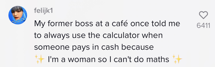 """My former boss at a cafe once told me to always use the calculator when someone pays in cash because 'I'm a woman so I can't do maths'"""