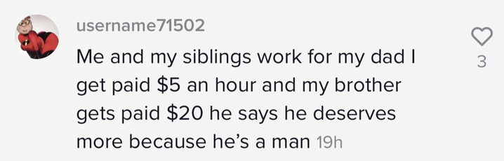 """Me and my siblings work for my dad I get paid $5 an hour and my brother gets paid $20 he says he deserves more because he's a man"""