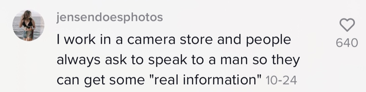"""I work in a camera store and people always ask to speak to a man so they can get some 'real information'"