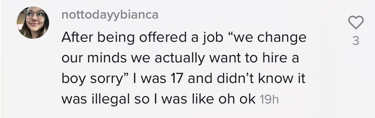 """After being offered a job 'we change our minds we actually want to hire a boy sorry' I was 17 and didn't know it was illegal so I was like oh ok"""