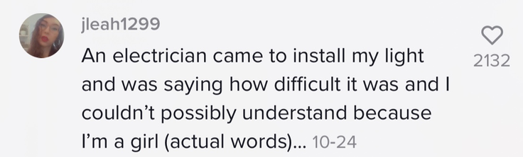"""An electrician came to install my light and was saying how difficult it was and I couldn't possibly understand because I'm a girl (actual words)..."