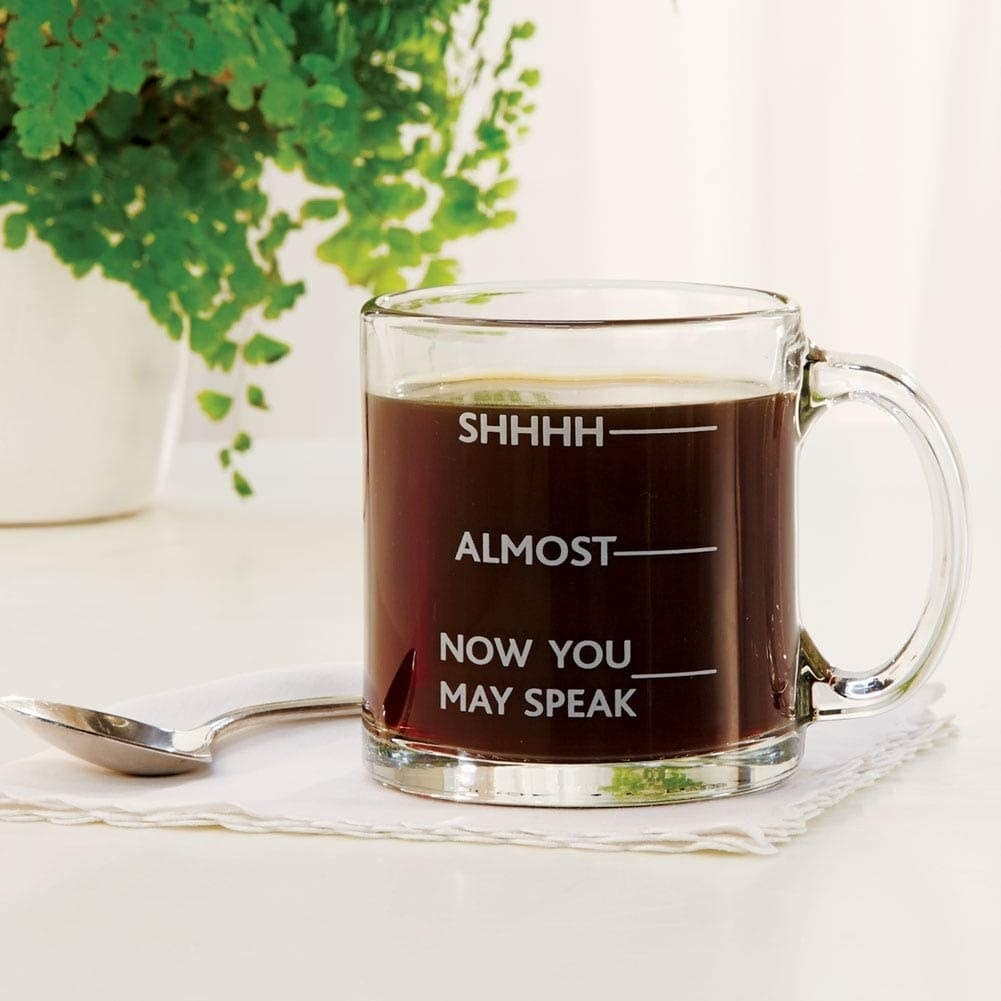 "The mug with lines marking the level of the coffee saying ""shhhhh"" ""almost' and ""now you may speak"""