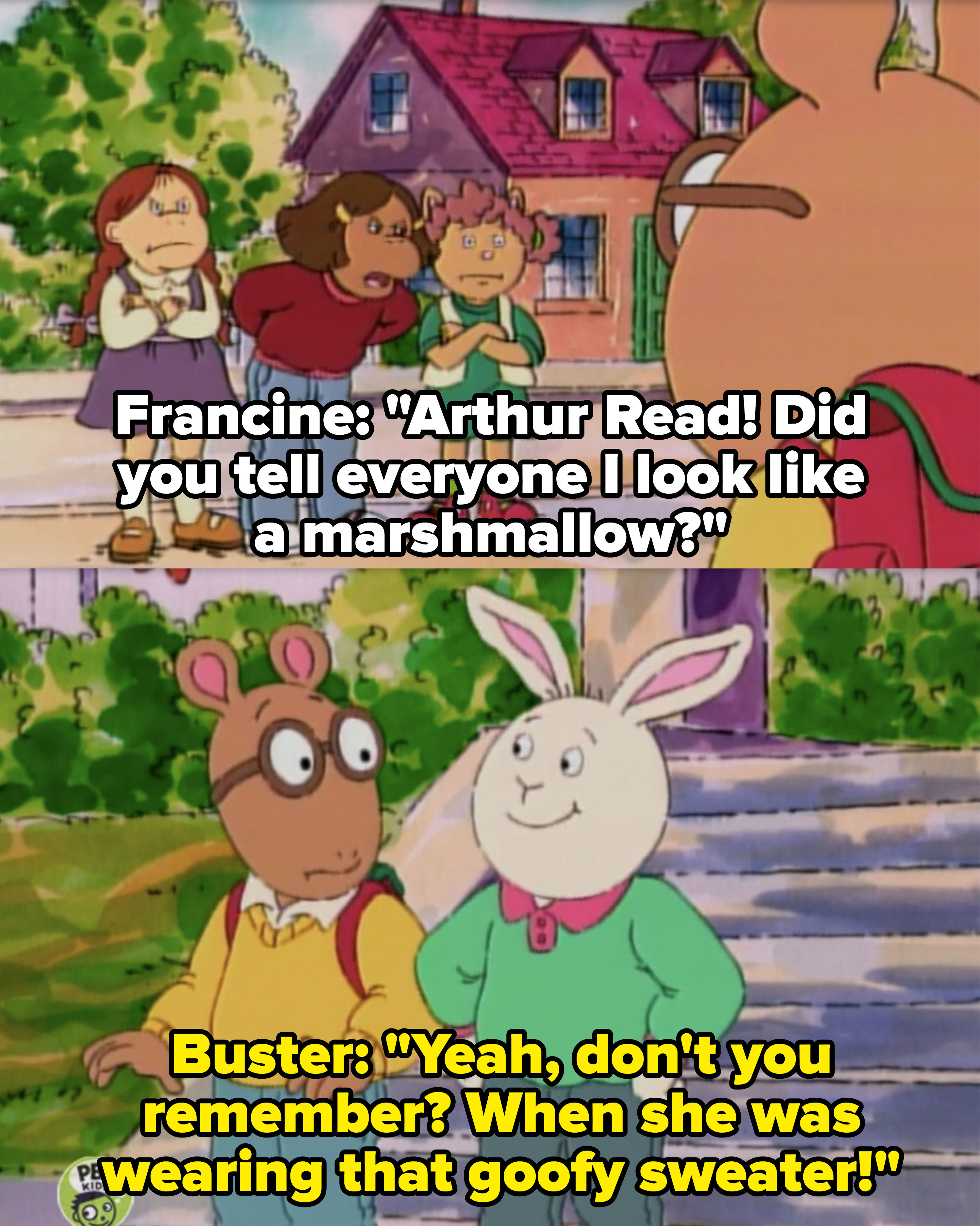 """Francine: """"Arthur Read! Did you tell everyone I look like a marshmallow?"""" Buster: """"Yeah don't you remember? When she was wearing that goofy sweater"""""""