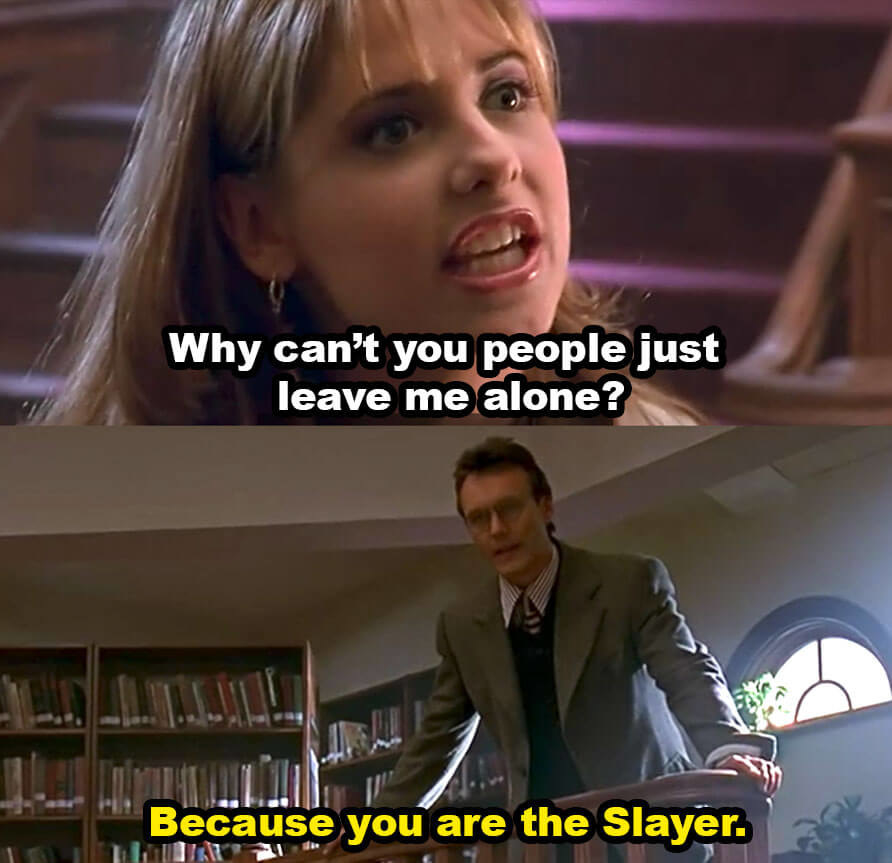 """Buffy asks, """"Why can't you people just leave me alone?"""" Giles replies, """"Because you are the Slayer"""""""