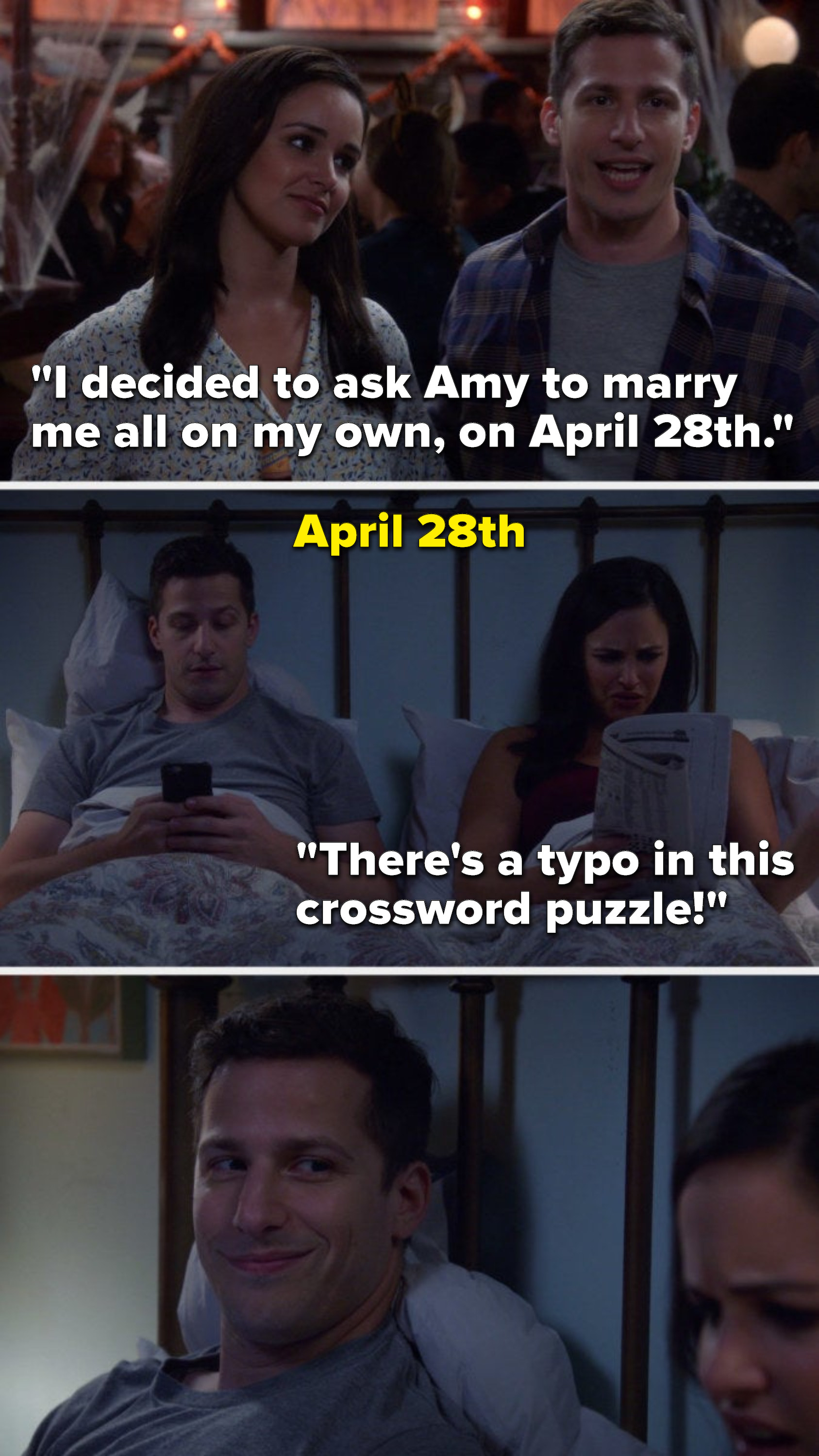 "Jake says, ""I decided to ask Amy to marry me all on my own, on April 28th,"" we flashback to April 28th and Amy says, ""There's a typo in this crossword puzzle,"" and Jake smiles at her"