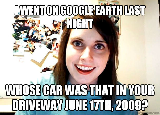 I went on Google Earth last night, whose car was that in your driveway June 17th, 2009?