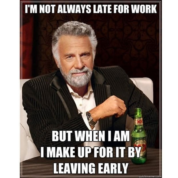 I'm not always late for work, but when I am I make up for it by leaving early