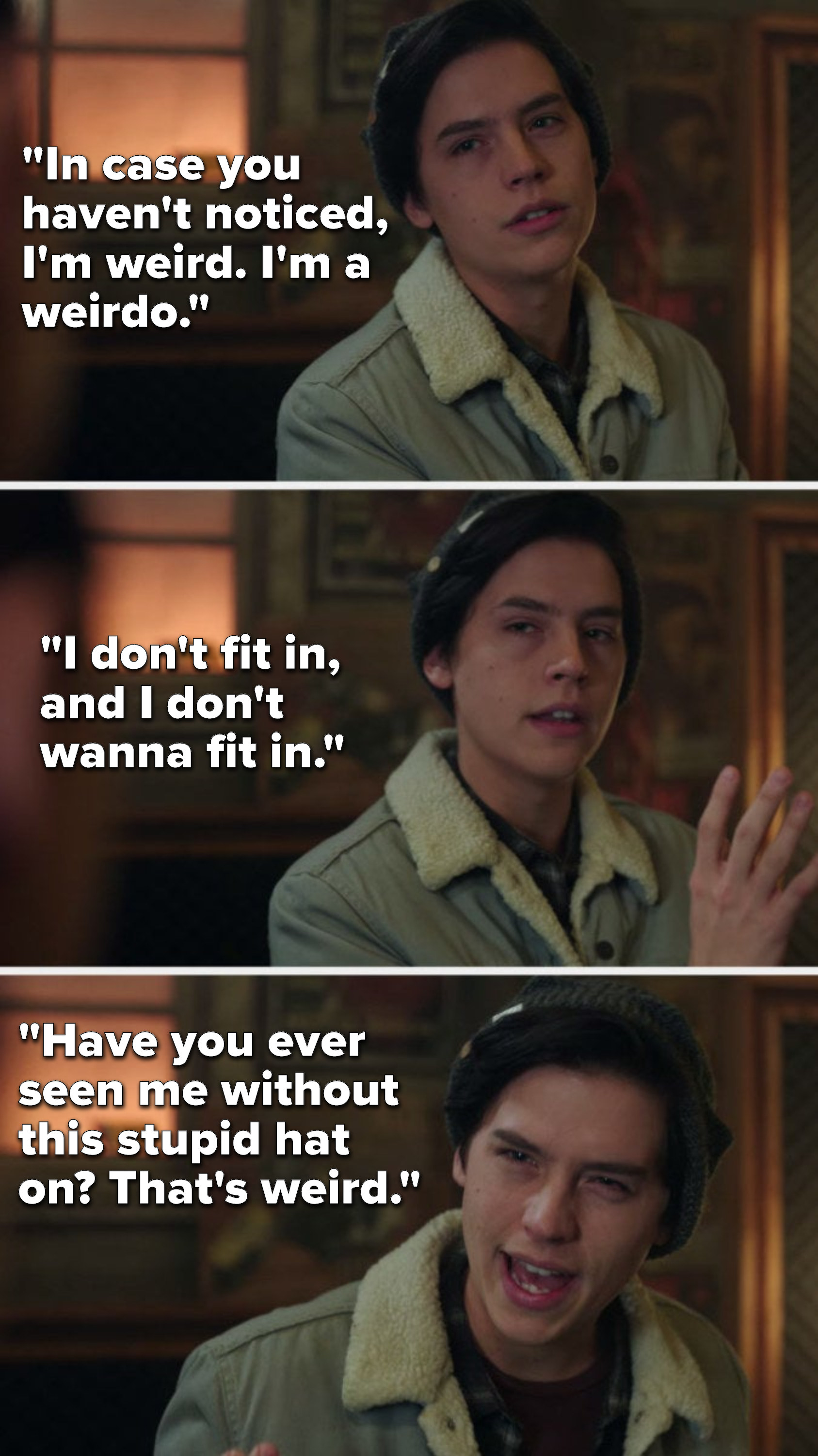 """Jughead says, """"In case you haven't noticed, I'm weird, I'm a weirdo, I don't fit in, and I don't wanna fit in, have you ever seen me without this stupid hat on, that's weird"""""""