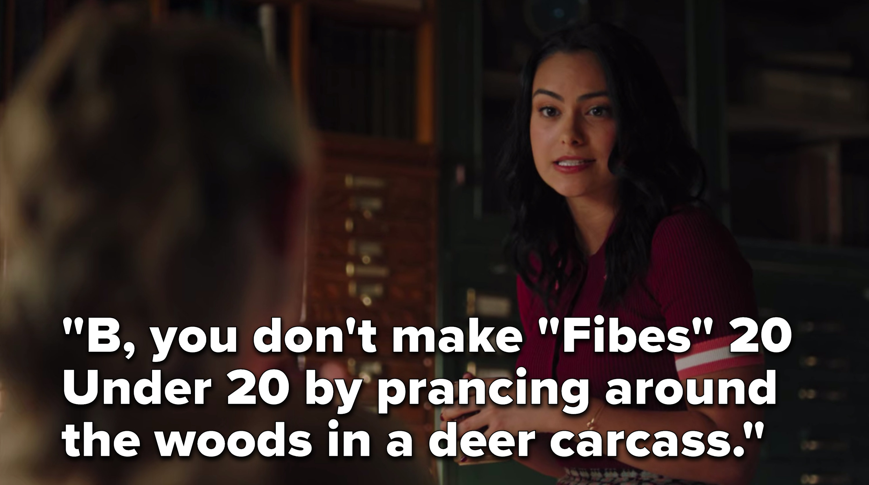 """Veronica says, """"B, you don't make Fibes 20 Under 20 by prancing around the woods in a deer carcass"""""""