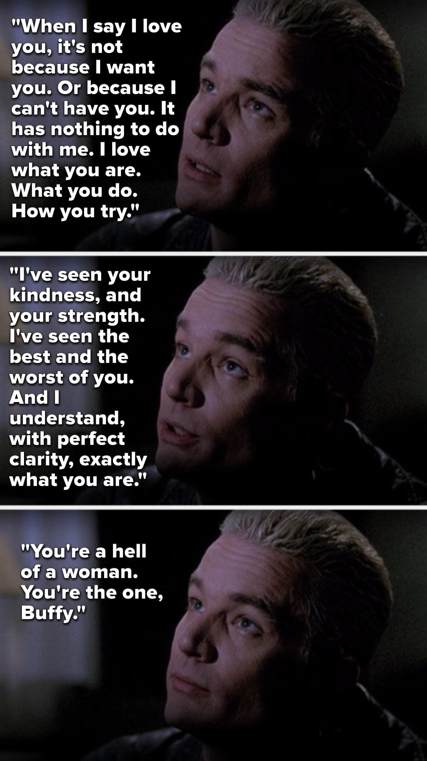 "Spike says, ""When I say I love you, it's not because I want you or can't have you, it has nothing to do with me, I love what you are, I've seen the best and the worst of you, I understand what you are, you're a hell of a woman, you're the one, Buffy"""