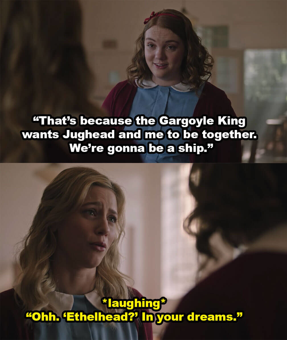 """Ethel: """"That's because the Gargoyle King wants Jughead and me to be together. We're gonna be a ship."""" Betty (laughing): """"Ohh. 'Ethelhead?' In your dreams"""""""
