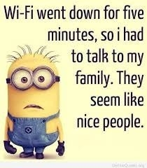 """a picture of a minion from Despicable Me with the words """"Wi-Fi went down for five minutes, so I had to talk to my family. They seem like nice people"""""""