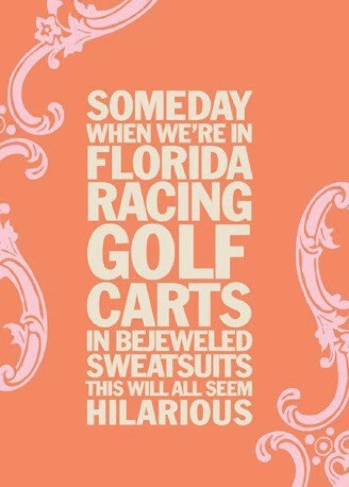 """a quote saying """"Someday when we're in Florida racing golf carts in bejeweled sweatsuits this will all seem hilarious"""""""